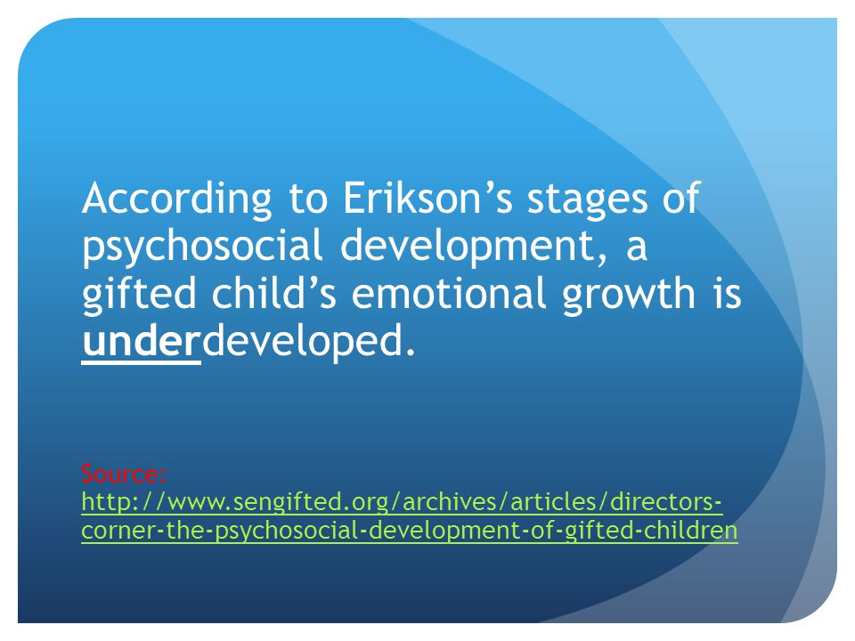 According to Erikson's stages of psychosocial development, a gifted child's emotional growth is underdeveloped.