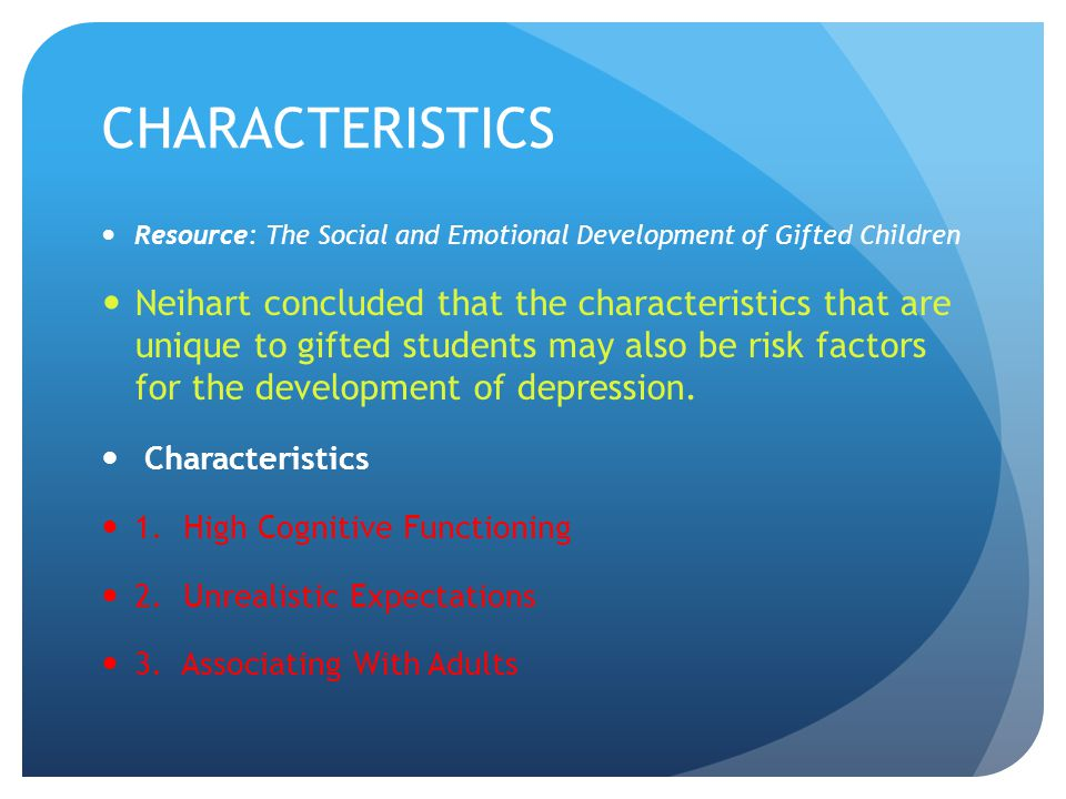CHARACTERISTICS Resource: The Social and Emotional Development of Gifted Children Neihart concluded that the characteristics that are unique to gifted students may also be risk factors for the development of depression.