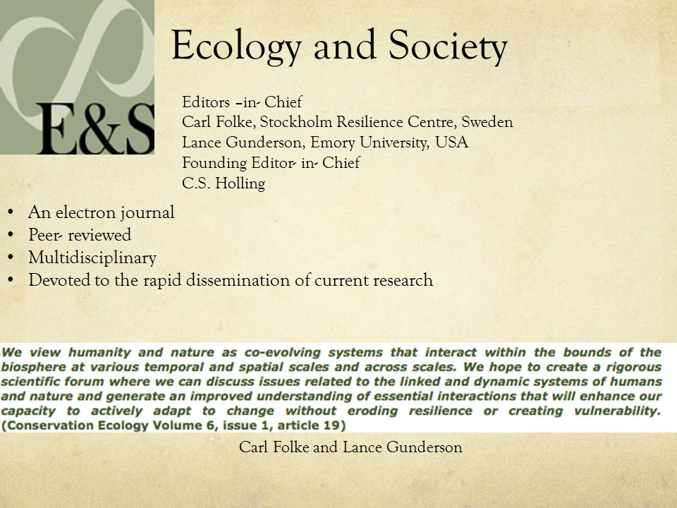 Ecology and Society An electron journal Peer- reviewed Multidisciplinary Devoted to the rapid dissemination of current research Editors –in- Chief Carl Folke, Stockholm Resilience Centre, Sweden Lance Gunderson, Emory University, USA Founding Editor- in- Chief C.S.