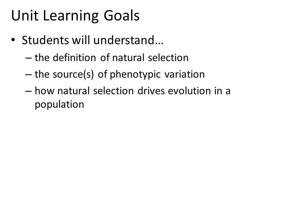 Unit Learning Goals Students will understand… – the definition of natural selection – the source(s) of phenotypic variation – how natural selection drives evolution in a population