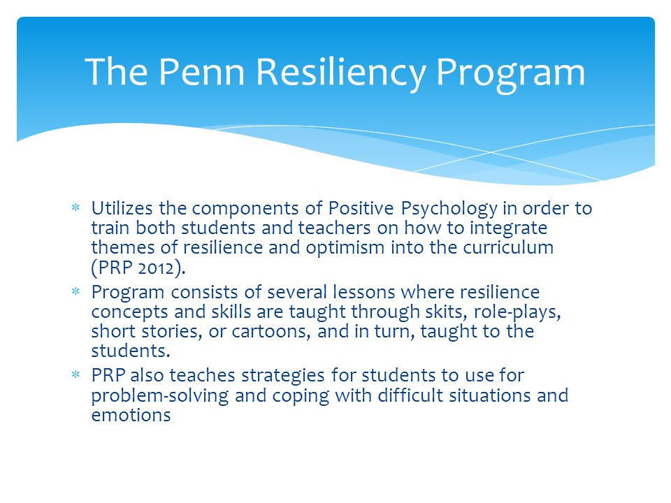  Utilizes the components of Positive Psychology in order to train both students and teachers on how to integrate themes of resilience and optimism in