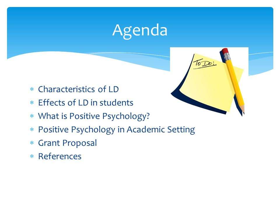  Characteristics of LD  Effects of LD in students  What is Positive Psychology?  Positive Psychology in Academic Setting  Grant Proposal  Refere
