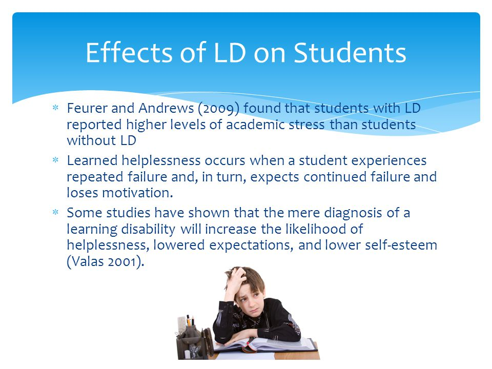  Feurer and Andrews (2009) found that students with LD reported higher levels of academic stress than students without LD  Learned helplessness occu