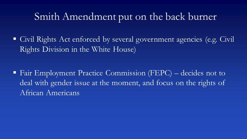 Smith Amendment put on the back burner  Civil Rights Act enforced by several government agencies (e.g. Civil Rights Division in the White House)  Fa