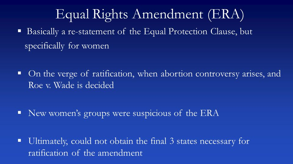 Equal Rights Amendment (ERA)  Basically a re-statement of the Equal Protection Clause, but specifically for women  On the verge of ratification, whe