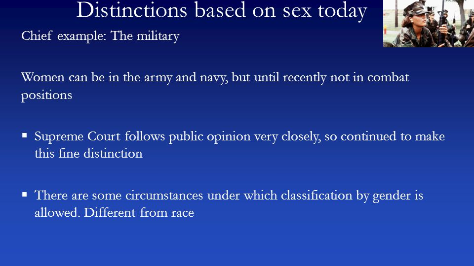 Distinctions based on sex today Chief example: The military Women can be in the army and navy, but until recently not in combat positions  Supreme Co