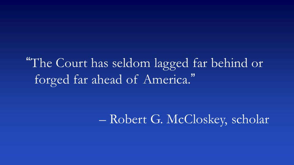 """The Court has seldom lagged far behind or forged far ahead of America."" – Robert G. McCloskey, scholar"