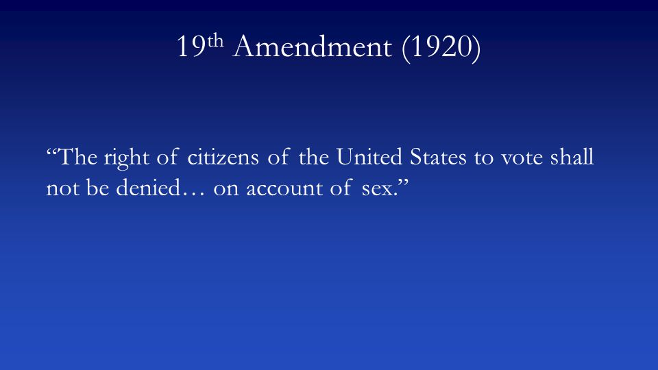 "19 th Amendment (1920) ""The right of citizens of the United States to vote shall not be denied… on account of sex."""