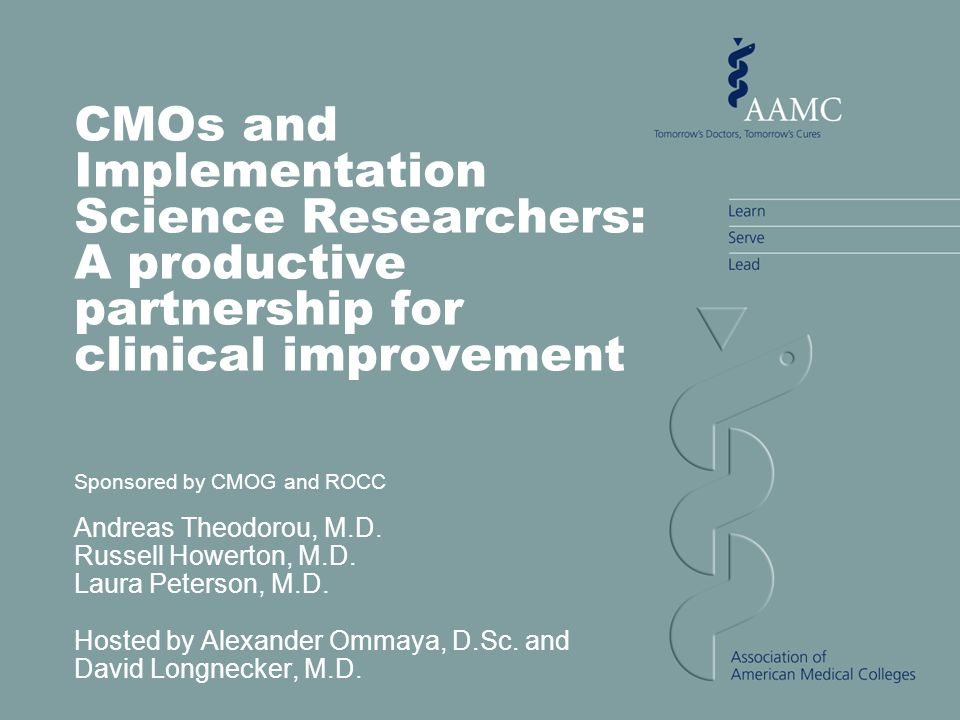 CMOs and Implementation Science Researchers: A productive partnership for clinical improvement Sponsored by CMOG and ROCC Andreas Theodorou, M.D. Russ