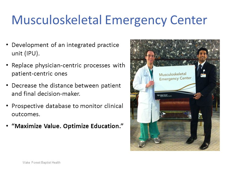 Wake Forest Baptist Health Musculoskeletal Emergency Center Development of an integrated practice unit (IPU). Replace physician-centric processes with