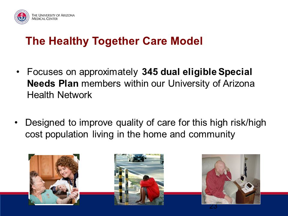The Healthy Together Care Model Focuses on approximately 345 dual eligible Special Needs Plan members within our University of Arizona Health Network