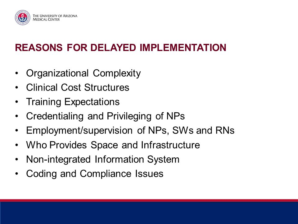 REASONS FOR DELAYED IMPLEMENTATION Organizational Complexity Clinical Cost Structures Training Expectations Credentialing and Privileging of NPs Emplo