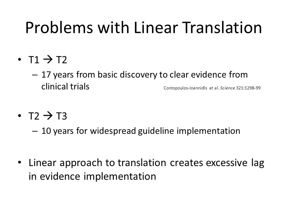 Problems with Linear Translation T1  T2 – 17 years from basic discovery to clear evidence from clinical trials Contopoulos-Ioannidis et al. Science 3