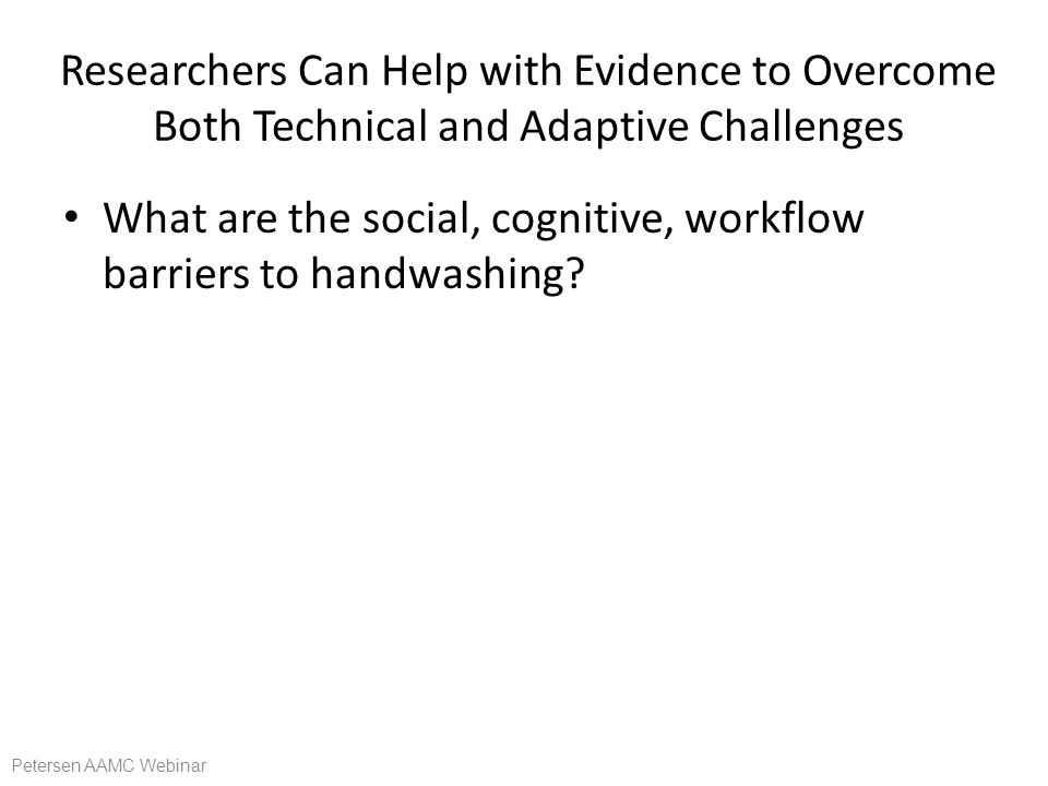 Researchers Can Help with Evidence to Overcome Both Technical and Adaptive Challenges What are the social, cognitive, workflow barriers to handwashing