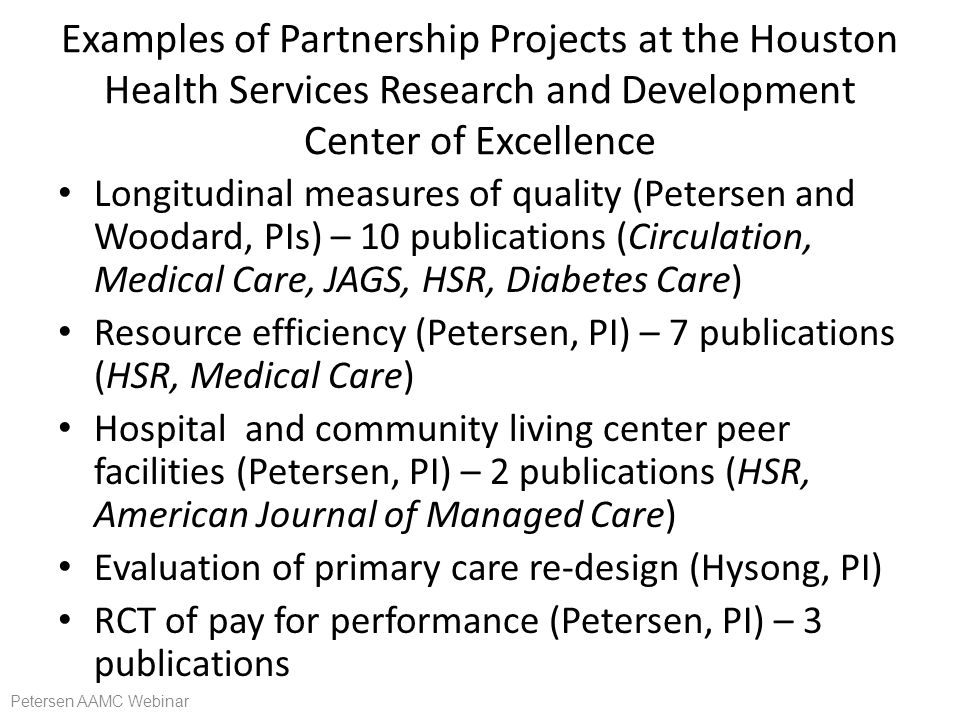 Examples of Partnership Projects at the Houston Health Services Research and Development Center of Excellence Longitudinal measures of quality (Petersen and Woodard, PIs) – 10 publications (Circulation, Medical Care, JAGS, HSR, Diabetes Care) Resource efficiency (Petersen, PI) – 7 publications (HSR, Medical Care) Hospital and community living center peer facilities (Petersen, PI) – 2 publications (HSR, American Journal of Managed Care) Evaluation of primary care re-design (Hysong, PI) RCT of pay for performance (Petersen, PI) – 3 publications Petersen AAMC Webinar