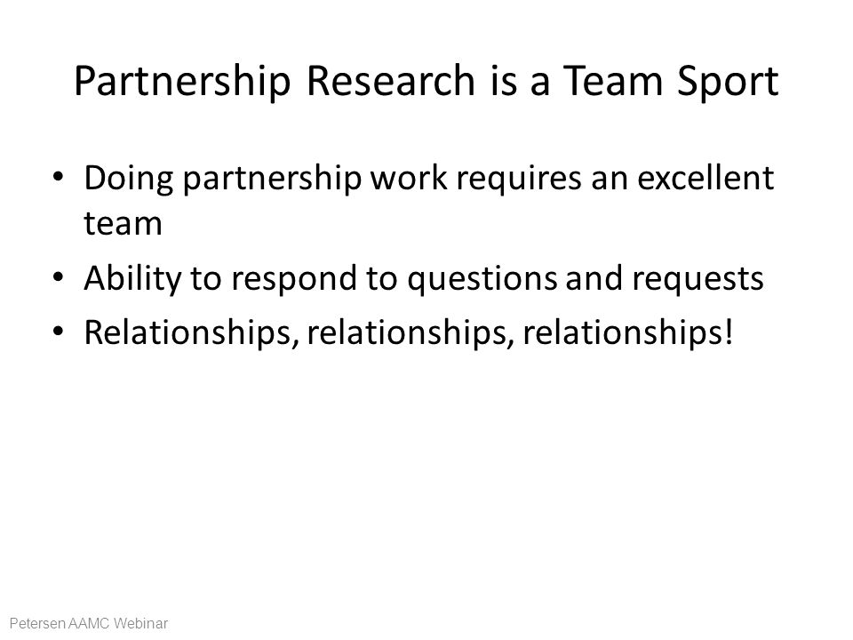 Partnership Research is a Team Sport Doing partnership work requires an excellent team Ability to respond to questions and requests Relationships, relationships, relationships.