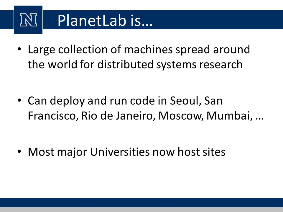 PlanetLab is… Large collection of machines spread around the world for distributed systems research Can deploy and run code in Seoul, San Francisco, Rio de Janeiro, Moscow, Mumbai, … Most major Universities now host sites