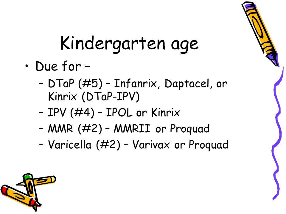Kindergarten age Due for – –DTaP (#5) – Infanrix, Daptacel, or Kinrix (DTaP-IPV) –IPV (#4) – IPOL or Kinrix –MMR (#2) – MMRII or Proquad –Varicella (#2) – Varivax or Proquad