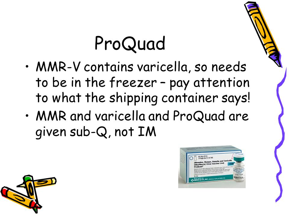 ProQuad MMR-V contains varicella, so needs to be in the freezer – pay attention to what the shipping container says! MMR and varicella and ProQuad are
