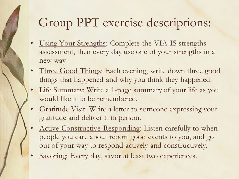 Group PPT exercise descriptions: Using Your Strengths: Complete the VIA-IS strengths assessment, then every day use one of your strengths in a new way