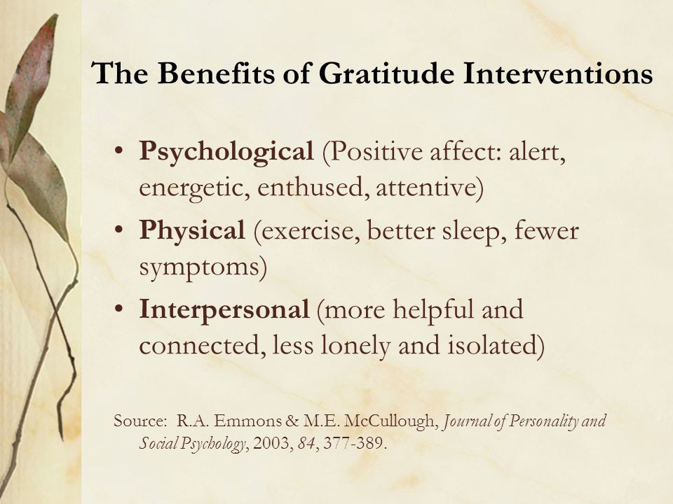 The Benefits of Gratitude Interventions Psychological (Positive affect: alert, energetic, enthused, attentive) Physical (exercise, better sleep, fewer