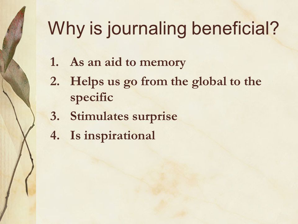 Why is journaling beneficial? 1.As an aid to memory 2.Helps us go from the global to the specific 3.Stimulates surprise 4.Is inspirational