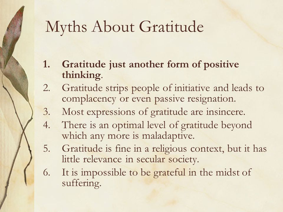 Myths About Gratitude 1.Gratitude just another form of positive thinking. 2.Gratitude strips people of initiative and leads to complacency or even pas