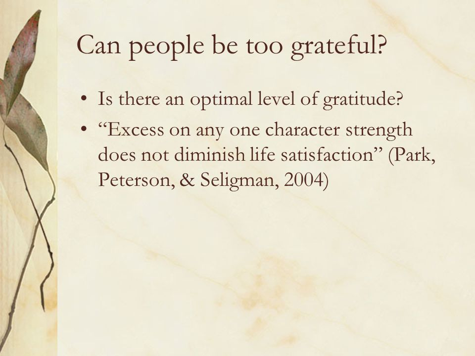 "Can people be too grateful? Is there an optimal level of gratitude? ""Excess on any one character strength does not diminish life satisfaction"" (Park,"
