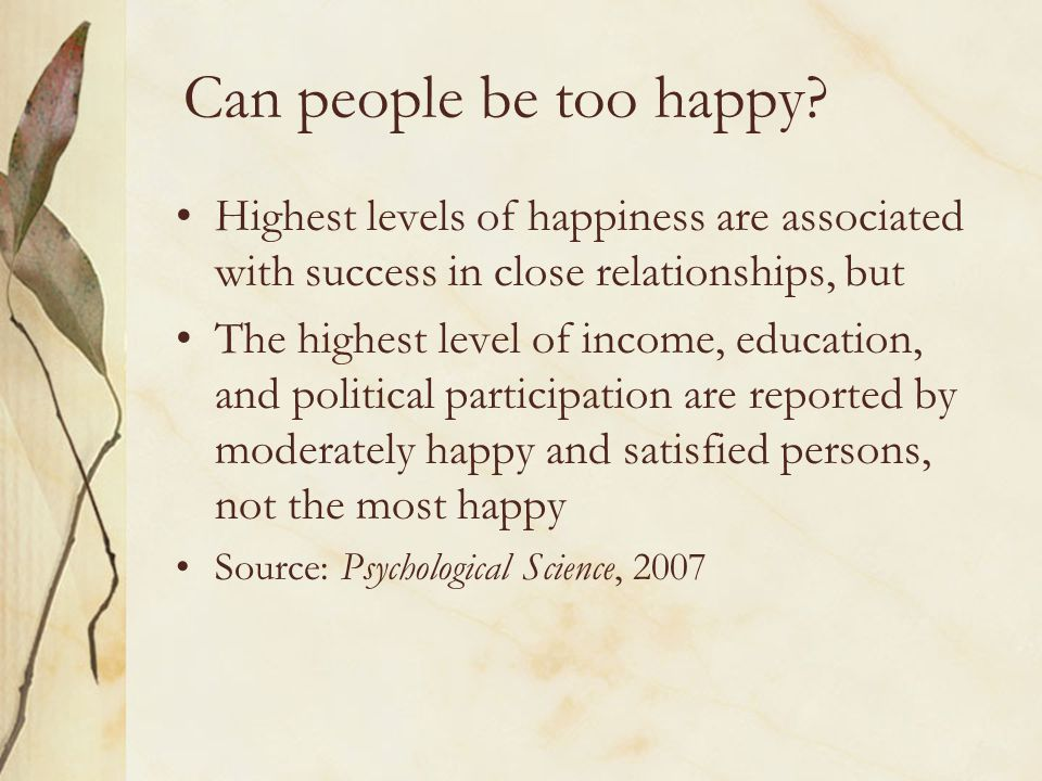 Can people be too happy? Highest levels of happiness are associated with success in close relationships, but The highest level of income, education, a