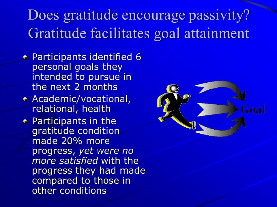 Does gratitude encourage passivity? Gratitude facilitates goal attainment Participants identified 6 personal goals they intended to pursue in the next