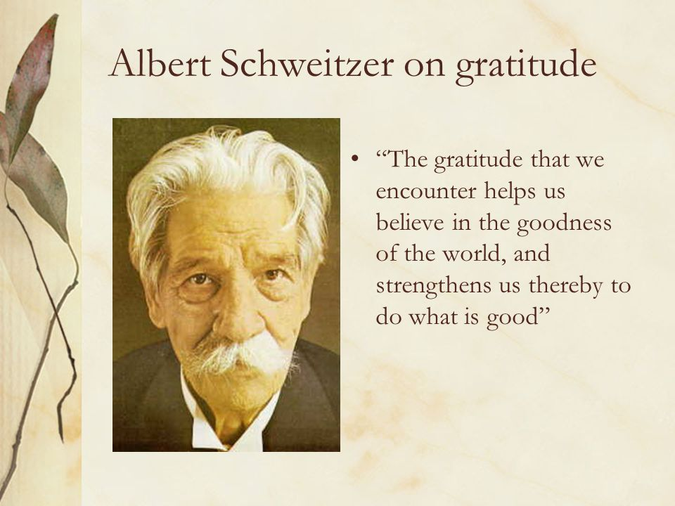 "Albert Schweitzer on gratitude ""The gratitude that we encounter helps us believe in the goodness of the world, and strengthens us thereby to do what i"
