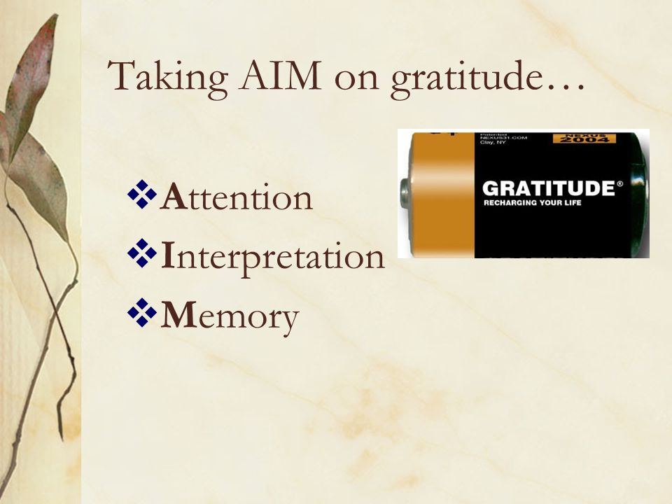 Gratitude: An attitude toward the giver, and an attitude toward the gift, a determination to use it well, to employ it imaginatively and inventively in accordance with the giver's intention (Harned, 1997)