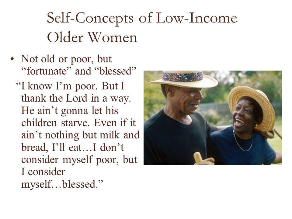 "Self-Concepts of Low-Income Older Women Not old or poor, but ""fortunate"" and ""blessed"" ""I know I'm poor. But I thank the Lord in a way. He ain't gonna"