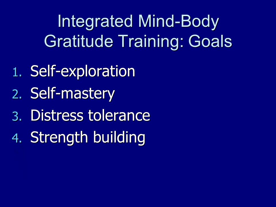 Integrated Mind-Body Gratitude Training: Goals 1. Self-exploration 2. Self-mastery 3. Distress tolerance 4. Strength building