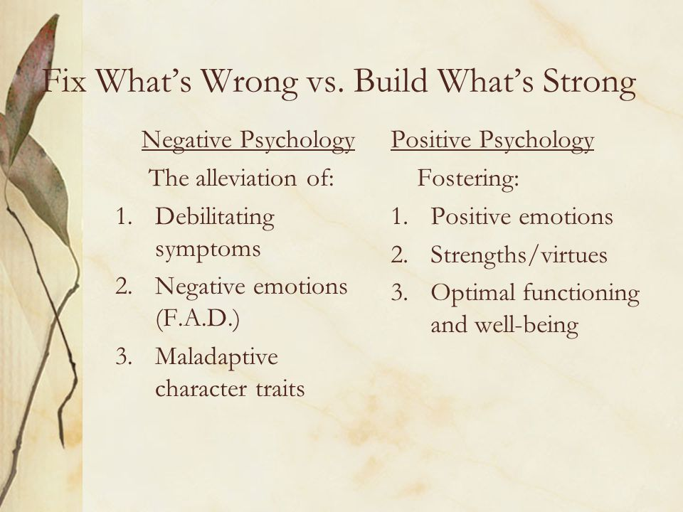 Positive Psychology: Assumptions Positive is not just the absence of the negative Positive emotions and traits are essential in preventing problems, coping with problems, and recovery from problems An emphasis on strengths and potentials might prove more effective than the fixing what is wrong approach