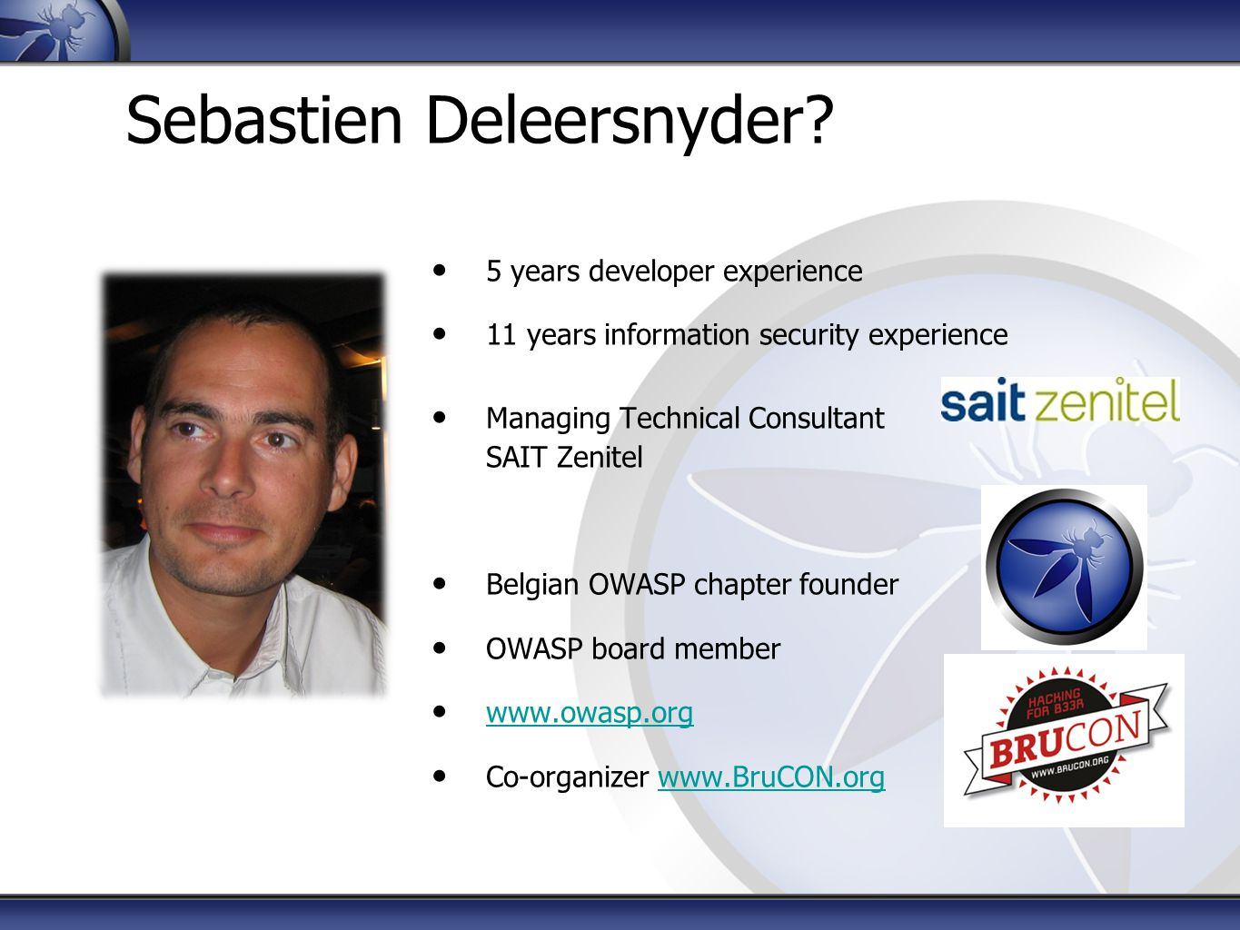 Sebastien Deleersnyder? 5 years developer experience 11 years information security experience Managing Technical Consultant SAIT Zenitel Belgian OWASP