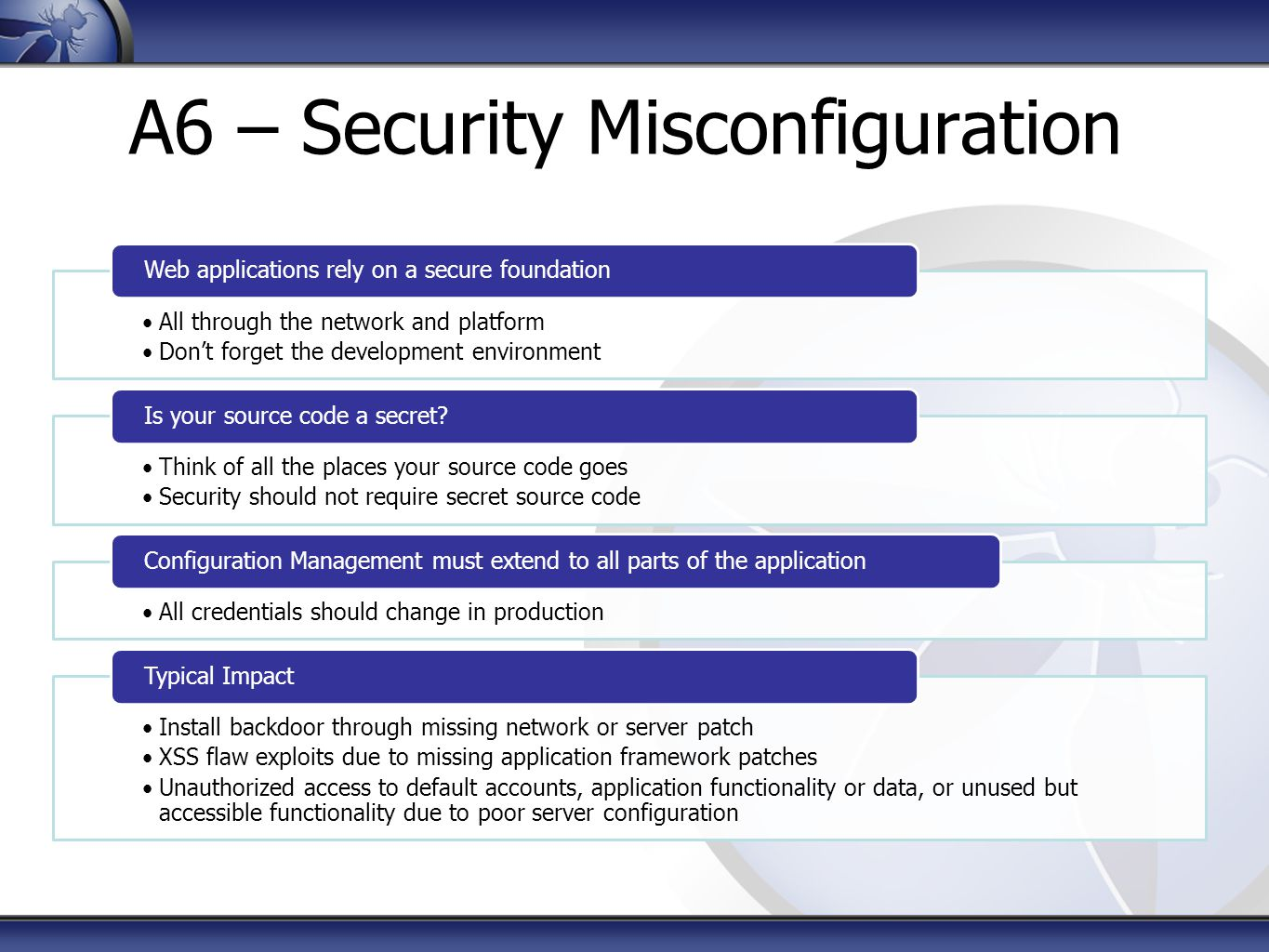A6 – Security Misconfiguration All through the network and platform Don't forget the development environment Web applications rely on a secure foundation Think of all the places your source code goes Security should not require secret source code Is your source code a secret.