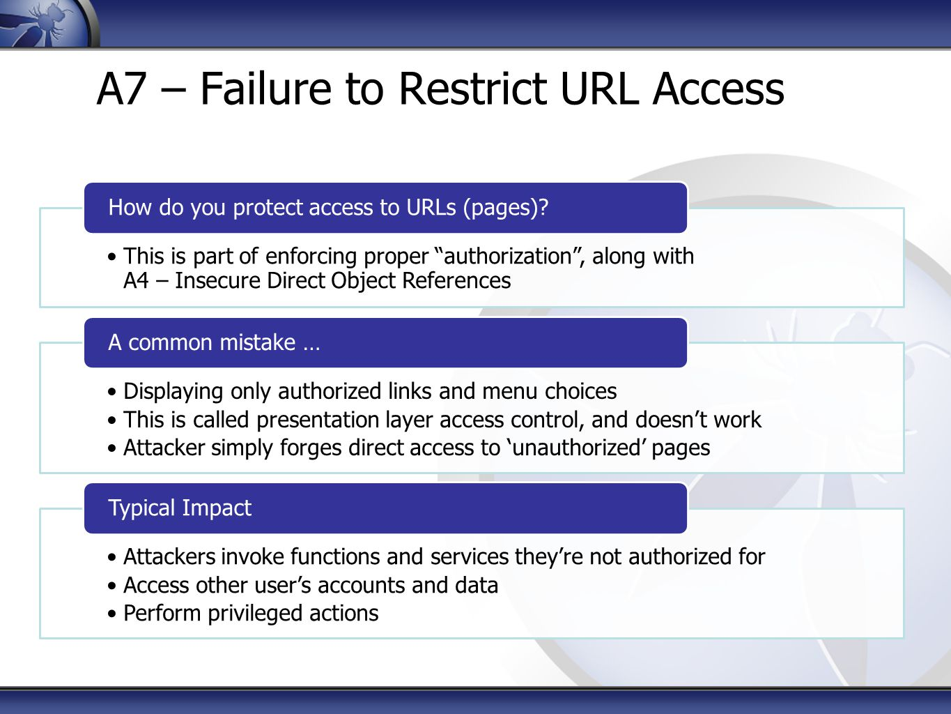 A7 – Failure to Restrict URL Access This is part of enforcing proper authorization , along with A4 – Insecure Direct Object References How do you protect access to URLs (pages).