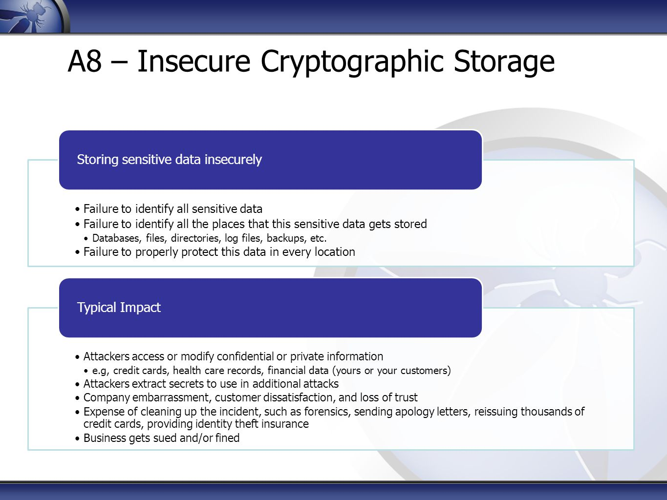 A8 – Insecure Cryptographic Storage Failure to identify all sensitive data Failure to identify all the places that this sensitive data gets stored Databases, files, directories, log files, backups, etc.
