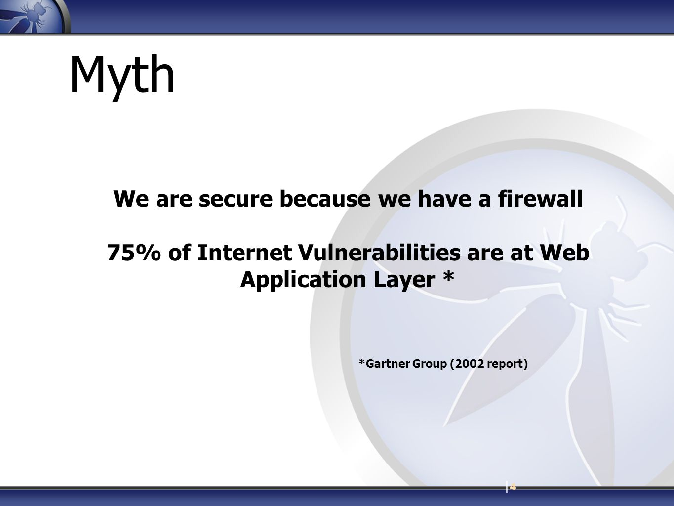 |4|4 Myth We are secure because we have a firewall 75% of Internet Vulnerabilities are at Web Application Layer * *Gartner Group (2002 report)