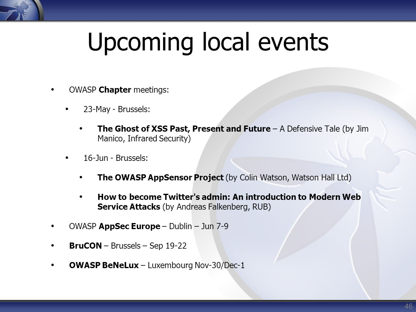 Upcoming local events OWASP Chapter meetings: 23-May - Brussels: The Ghost of XSS Past, Present and Future – A Defensive Tale (by Jim Manico, Infrared Security) 16-Jun - Brussels: The OWASP AppSensor Project (by Colin Watson, Watson Hall Ltd) How to become Twitter s admin: An introduction to Modern Web Service Attacks (by Andreas Falkenberg, RUB) OWASP AppSec Europe – Dublin – Jun 7-9 BruCON – Brussels – Sep 19-22 OWASP BeNeLux – Luxembourg Nov-30/Dec-1 46