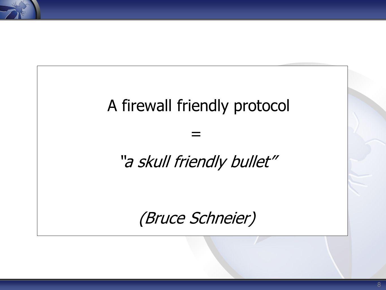 A firewall friendly protocol = a skull friendly bullet (Bruce Schneier) 8