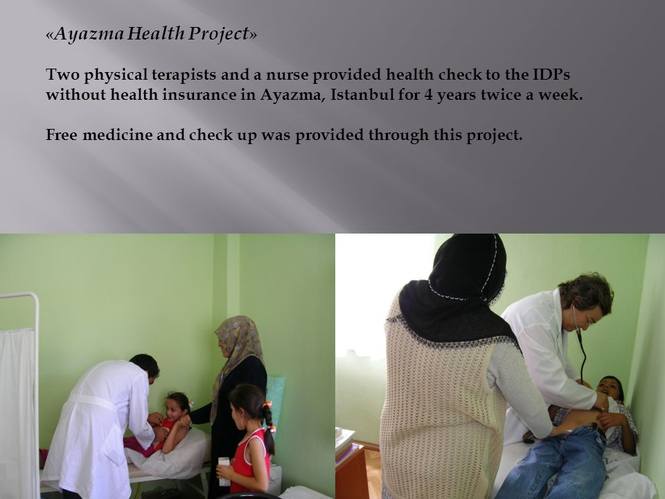 « Ayazma Health Project » Two physical terapists and a nurse provided health check to the IDPs without health insurance in Ayazma, Istanbul for 4 years twice a week.