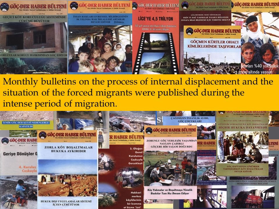 To cover problems experiinced by the victims of mass-dislplacement and bring those problems to the attention of related authorities intellectuals and other migration victims a periodical named Göç-Der Haber Bülteni has started its publishing life in June 1998 and left behind its 22nd issue  Although it was sued many times during its publishing life it was acquitted of them Monthly bulletins on the process of internal displacement and the situation of the forced migrants were published during the intense period of migration.