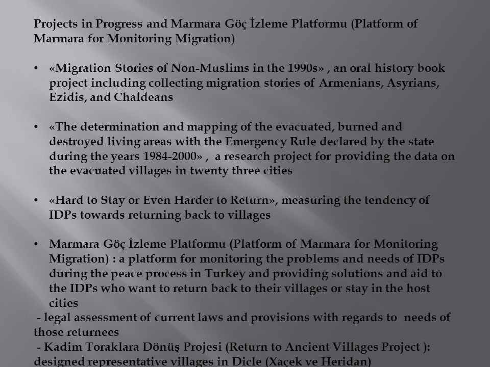 Projects in Progress and Marmara Göç İzleme Platformu (Platform of Marmara for Monitoring Migration) «Migration Stories of Non-Muslims in the 1990s», an oral history book project including collecting migration stories of Armenians, Asyrians, Ezidis, and Chaldeans «The determination and mapping of the evacuated, burned and destroyed living areas with the Emergency Rule declared by the state during the years 1984-2000», a research project for providing the data on the evacuated villages in twenty three cities «Hard to Stay or Even Harder to Return», measuring the tendency of IDPs towards returning back to villages Marmara Göç İzleme Platformu (Platform of Marmara for Monitoring Migration) : a platform for monitoring the problems and needs of IDPs during the peace process in Turkey and providing solutions and aid to the IDPs who want to return back to their villages or stay in the host cities - legal assessment of current laws and provisions with regards to needs of those returnees - Kadim Toraklara Dönüş Projesi (Return to Ancient Villages Project ): designed representative villages in Dicle (Xaçek ve Heridan)