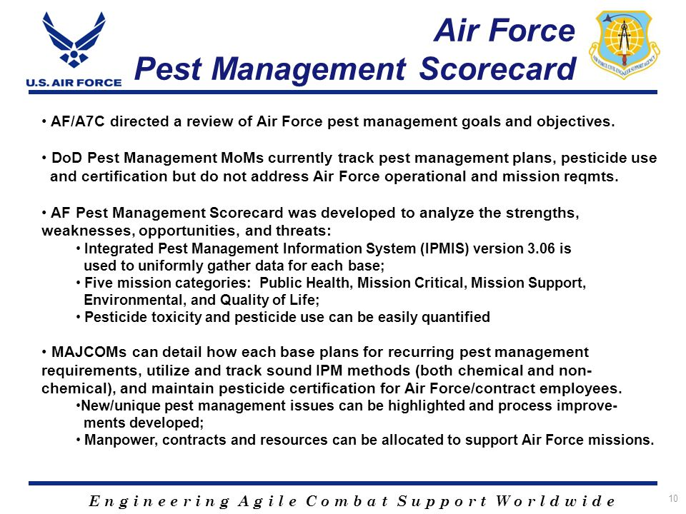 E n g i n e e r i n g A g i l e C o m b a t S u p p o r t W o r l d w i d e Air Force Pest Management Scorecard 10 AF/A7C directed a review of Air Force pest management goals and objectives.