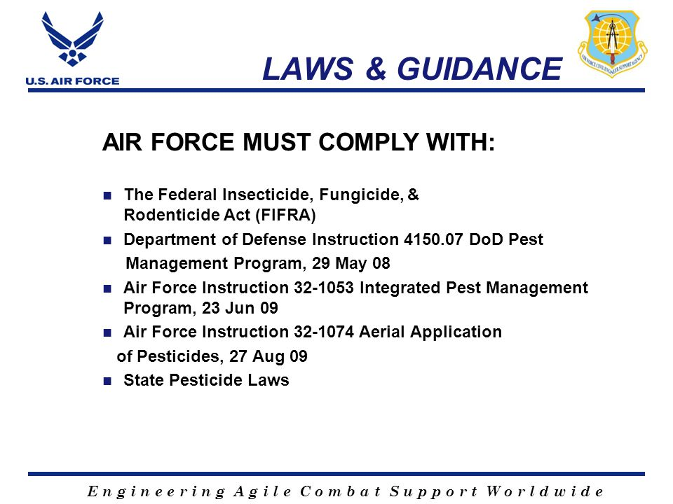 E n g i n e e r i n g A g i l e C o m b a t S u p p o r t W o r l d w i d e LAWS & GUIDANCE AIR FORCE MUST COMPLY WITH: The Federal Insecticide, Fungicide, & Rodenticide Act (FIFRA) Department of Defense Instruction 4150.07 DoD Pest Management Program, 29 May 08 Air Force Instruction 32-1053 Integrated Pest Management Program, 23 Jun 09 Air Force Instruction 32-1074 Aerial Application of Pesticides, 27 Aug 09 State Pesticide Laws