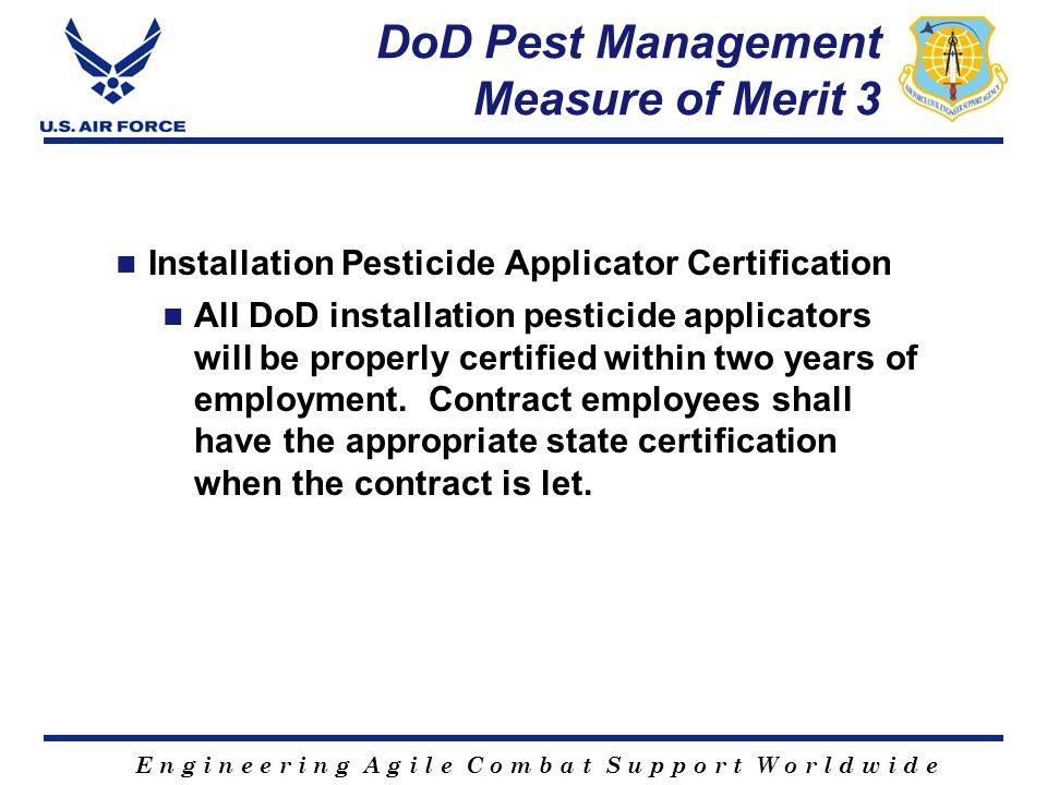 E n g i n e e r i n g A g i l e C o m b a t S u p p o r t W o r l d w i d e DoD Pest Management Measure of Merit 3 Installation Pesticide Applicator C
