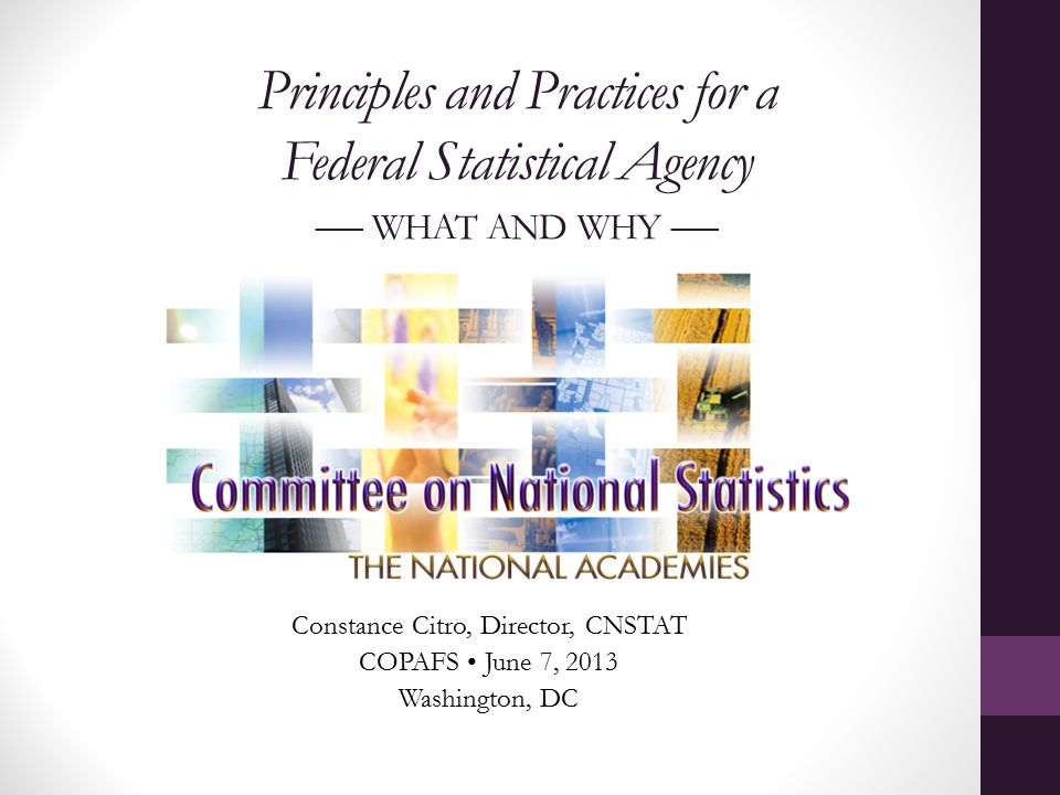 Principles and Practices for a Federal Statistical Agency — WHAT AND WHY — Constance Citro, Director, CNSTAT COPAFS June 7, 2013 Washington, DC