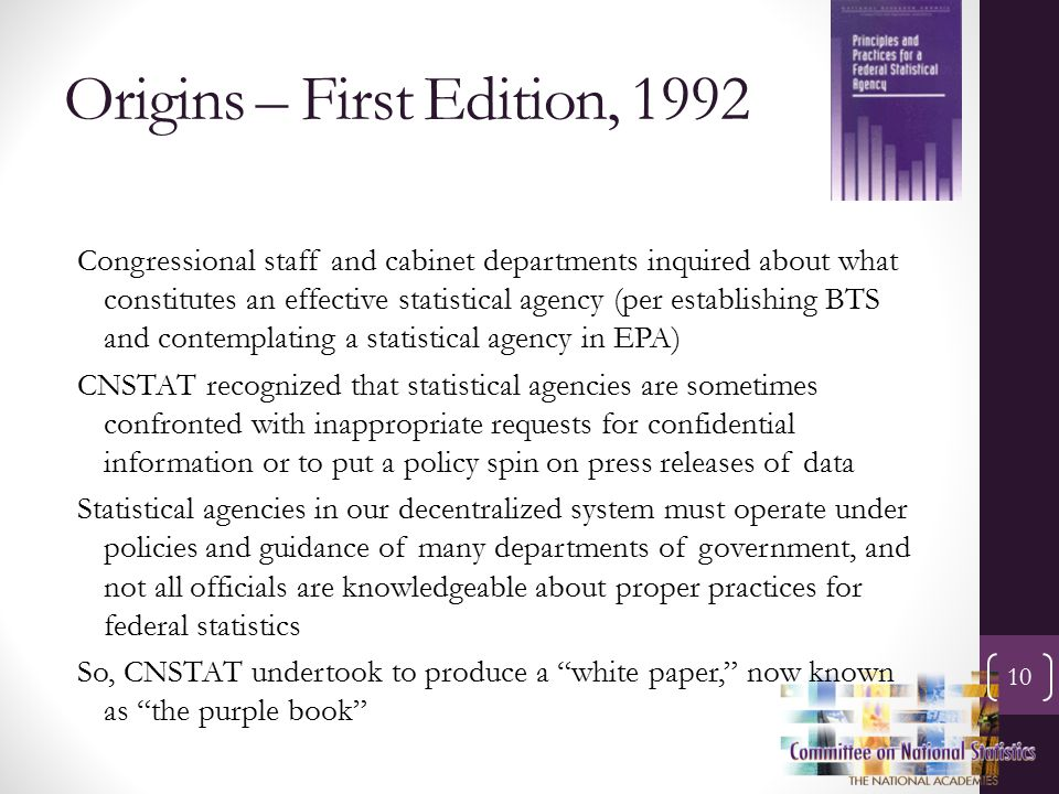 Origins – First Edition, 1992 10 Congressional staff and cabinet departments inquired about what constitutes an effective statistical agency (per establishing BTS and contemplating a statistical agency in EPA) CNSTAT recognized that statistical agencies are sometimes confronted with inappropriate requests for confidential information or to put a policy spin on press releases of data Statistical agencies in our decentralized system must operate under policies and guidance of many departments of government, and not all officials are knowledgeable about proper practices for federal statistics So, CNSTAT undertook to produce a white paper, now known as the purple book